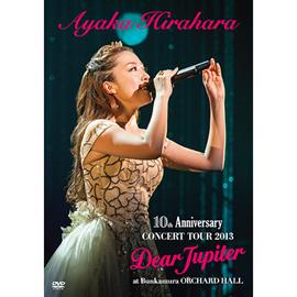 平原綾香 - 平原 綾香 10th Anniversary CONCERT TOUR 2013 ~Dear Jupiter~ at Bunkamura ORCHARD HALL