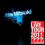 Aira Mitsuki LiVE TOUR 2011  『???』in  LIQUIDROOM