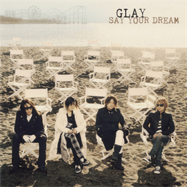 GLAY - SAY YOUR DREAM