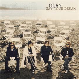 GLAY - SAY YOUR DREAM