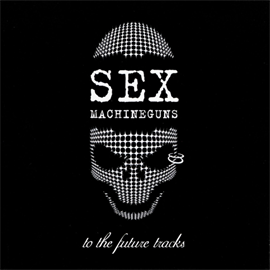 SEX MACHINEGUNS - to the future tracks~未発表曲の集い~