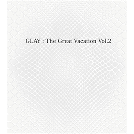 GLAY - THE GREAT VACATION VOL.2 ~SUPER BEST OF GLAY~