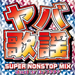 ヤバ歌謡 SUPER NONSTOP MIX ~Mixed by DJフクタケ