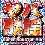V.A. - ヤバ歌謡 SUPER NONSTOP MIX ~Mixed by DJフクタケ