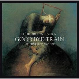 鬼束ちひろ - GOOD BYE TRAIN ~ALL TIME BEST 2000-2013