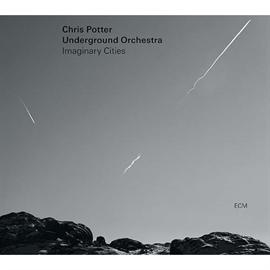 クリス・ポッター・アンダーグラウンド・オーケストラ - イマジナリー・シティーズ