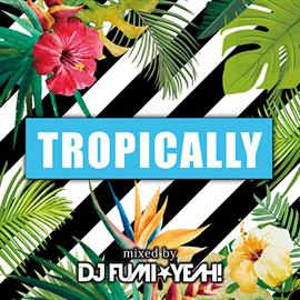 ヴァリアス・アーティスト - Tropically mixed by DJ FUMI★YEAH!