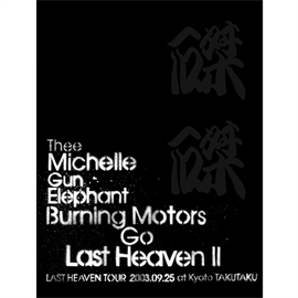 THEE MICHELLE GUN ELEPHANT - BURNING MOTORS GO LAST HEAVEN Ⅱ LAST HEAVEN TOUR 2003.9.25 at KYOTO TAKUTAKU