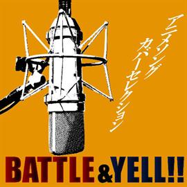 V.A. - アニメソングカバーセレクション ~BATTLE&YELL!!