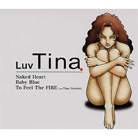 Luv Tina - Naked Heart / Baby Blue/ To Feel The FIRE